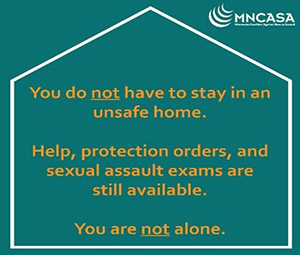 Image text: You do not have to stay in an unsafe home. Help, protection orders, and sexual assault exams are still available. You are not alone.