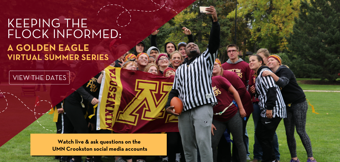 Keeping the flock informed through the Golden Eagle Virtual Summer Series. Watch live and ask questions on the UMN Crookston social media accounts. - Click this banner to view the dates