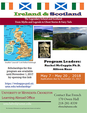 Learning Abroad Poster for Ireland & Scotland 2018 - May 7 - 20, 2018. Scholarships for this program are available until November 1, 2017. Contact Rae French - rfrench@umn.edu or 218-281-8339. Click to open PDF.