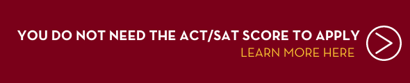You do not need the ACT/SAT Score to Apply. Click this banner to learn more.