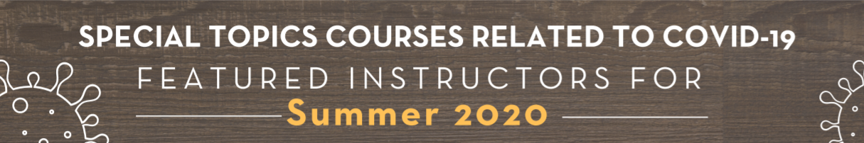 Special Topics Courses Related to Covid-19. Featured instructors and courses for Summer 2020.