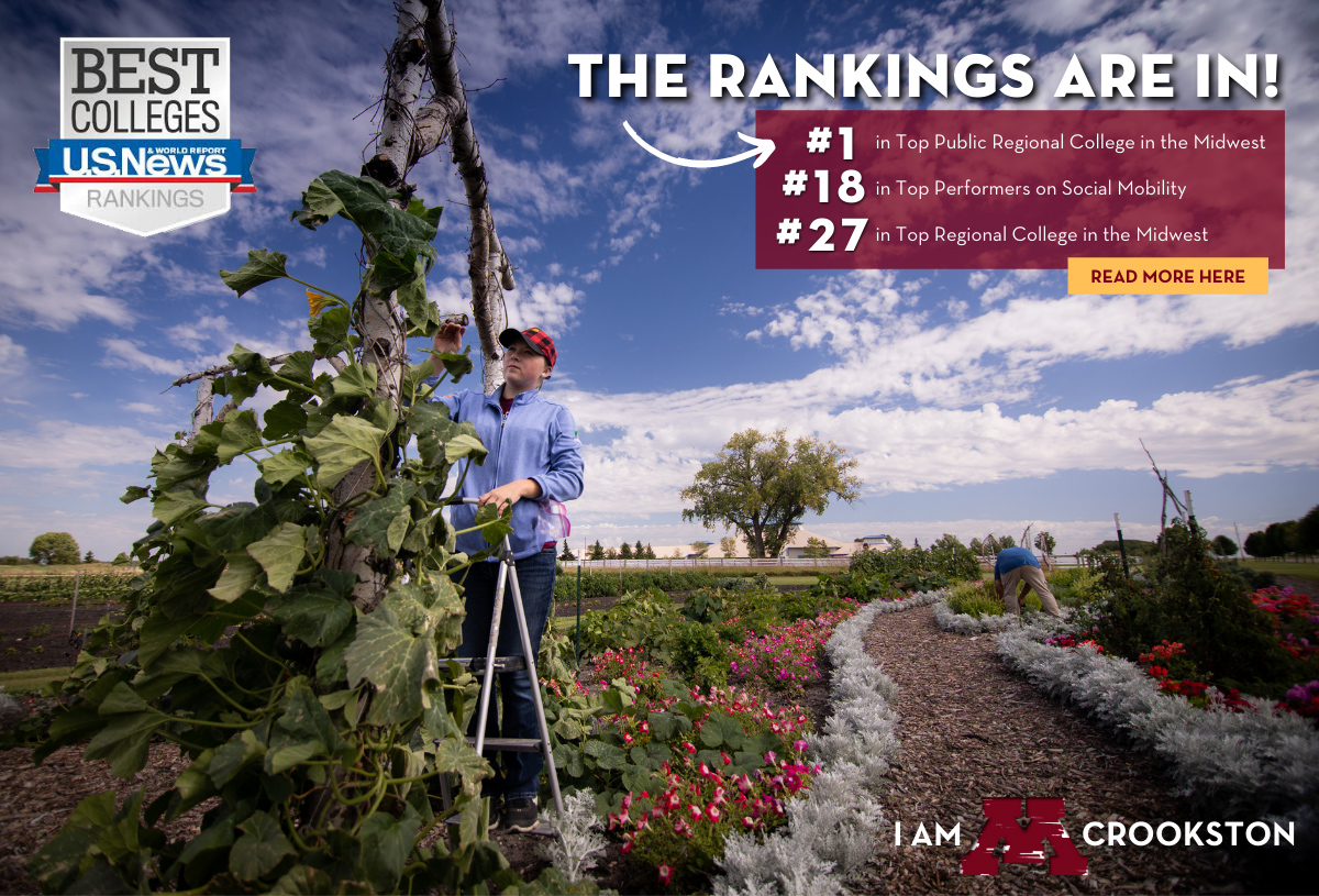 2020 U.S. News & World Report Rankings are in! The University of Minnesota Crookston is ranked #1 as Top Public Regional College in the Midwest, #18 in Top Performers on Social Mobility, & #27 in Top Regional College in the Midwest. Click to Learn more!